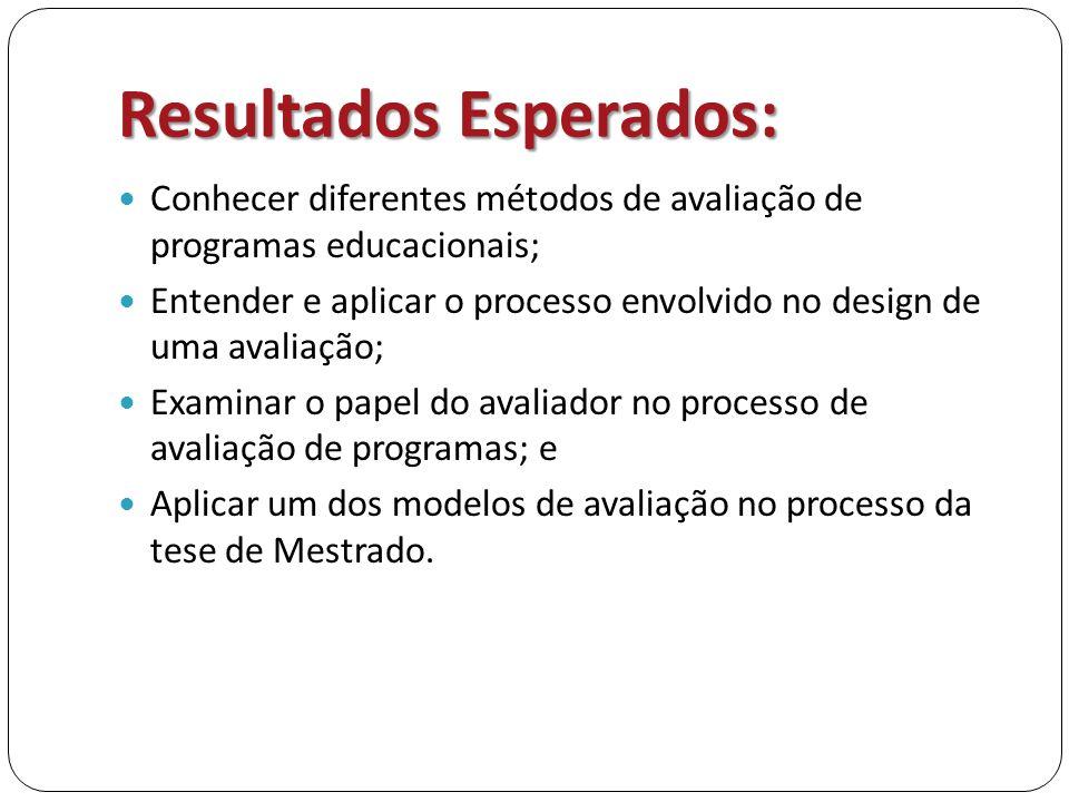 Resultados Esperados:  Conhecer diferentes métodos de avaliação de programas educacionais;  Entender e aplicar o processo envolvido no design de uma