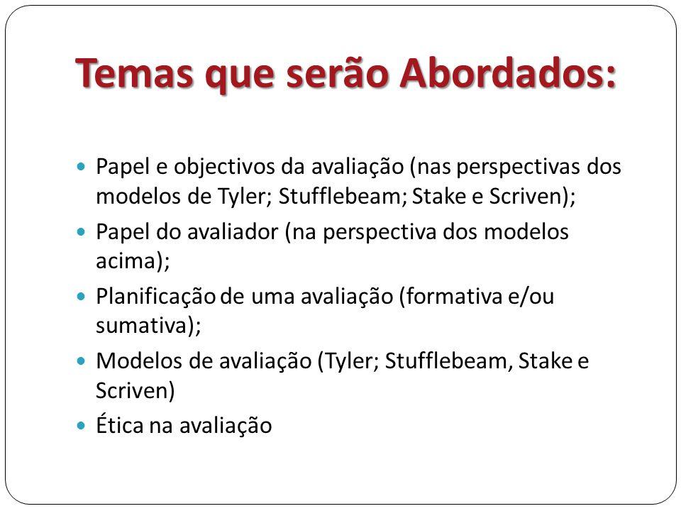 Temas que serão Abordados:  Papel e objectivos da avaliação (nas perspectivas dos modelos de Tyler; Stufflebeam; Stake e Scriven);  Papel do avaliad