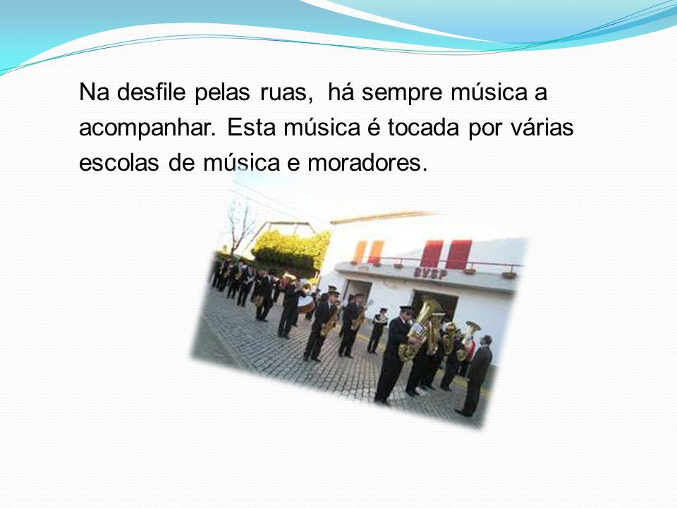 Na desfile pelas ruas, há sempre música a acompanhar. Esta música é tocada por várias escolas de música e moradores.