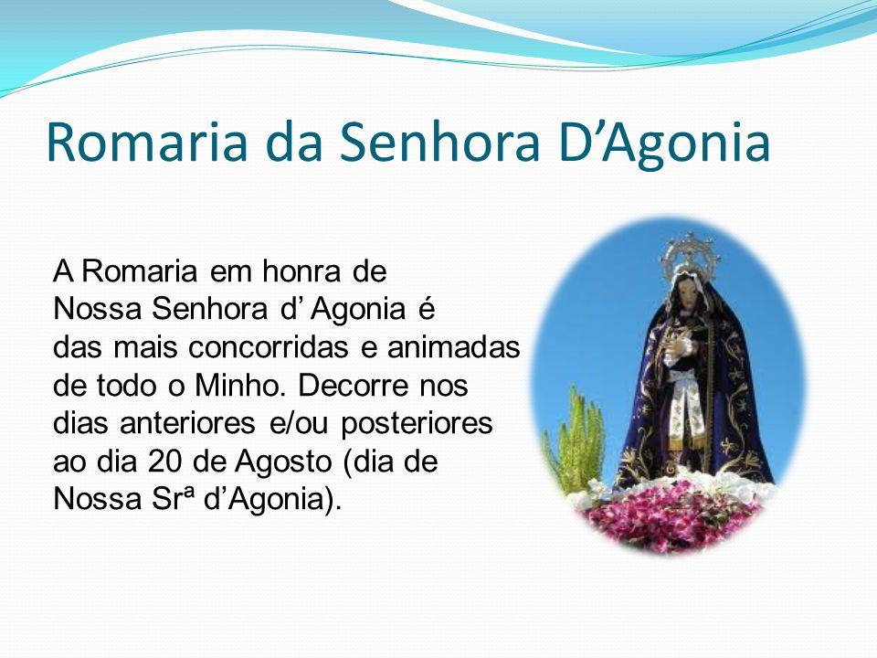 Romaria da Senhora D'Agonia A Romaria em honra de Nossa Senhora d' Agonia é das mais concorridas e animadas de todo o Minho. Decorre nos dias anterior