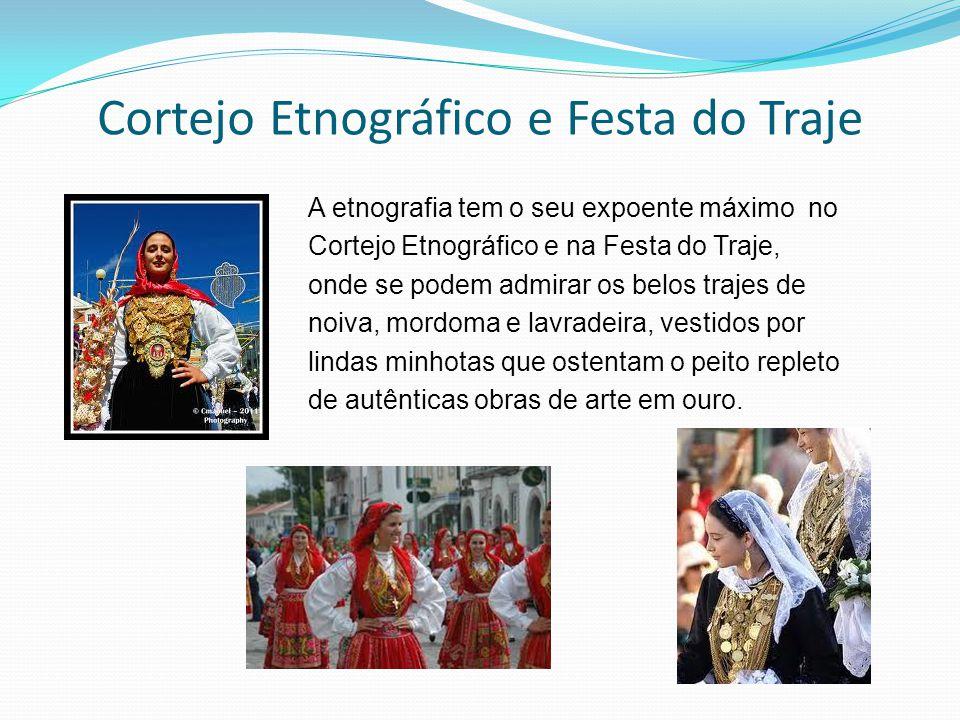 Cortejo Etnográfico e Festa do Traje A etnografia tem o seu expoente máximo no Cortejo Etnográfico e na Festa do Traje, onde se podem admirar os belos