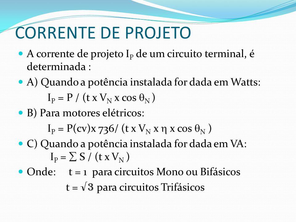 CORRENTE DE PROJETO  A corrente de projeto I P de um circuito terminal, é determinada :  A) Quando a potência instalada for dada em Watts: I P = P / (t x V N x cos  N )  B) Para motores elétricos: I P = P(cv)x 736/ (t x V N x  x cos  N )  C) Quando a potência instalada for dada em VA: I P =  S / (t x V N )  Onde: t = 1 para circuitos Mono ou Bifásicos t = √3 para circuitos Trifásicos