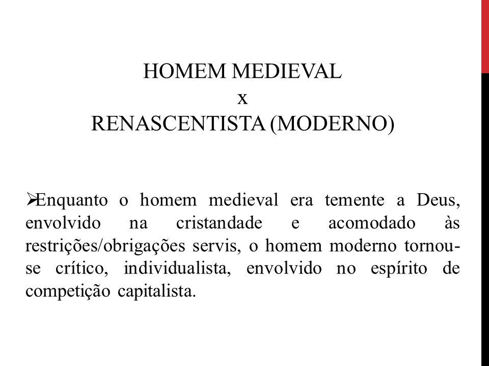 HOMEM MEDIEVAL x RENASCENTISTA (MODERNO)  Enquanto o homem medieval era temente a Deus, envolvido na cristandade e acomodado às restrições/obrigações