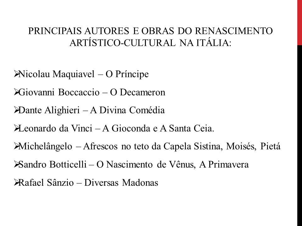 PRINCIPAIS AUTORES E OBRAS DO RENASCIMENTO ARTÍSTICO-CULTURAL NA ITÁLIA:  Nicolau Maquiavel – O Príncipe  Giovanni Boccaccio – O Decameron  Dante A