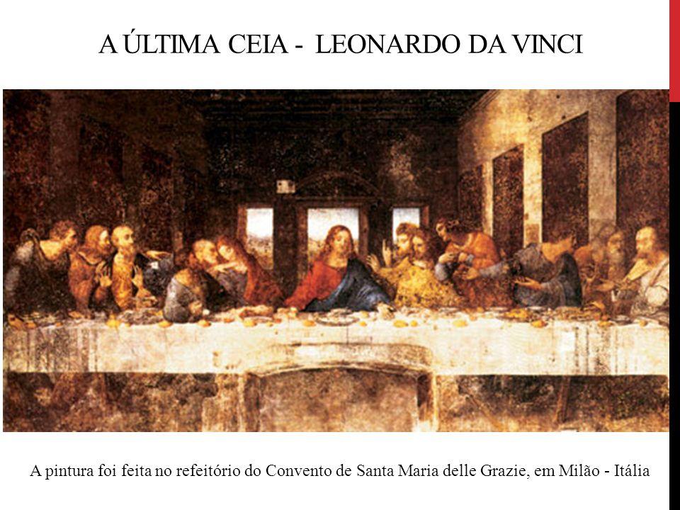 A ÚLTIMA CEIA - LEONARDO DA VINCI A pintura foi feita no refeitório do Convento de Santa Maria delle Grazie, em Milão - Itália