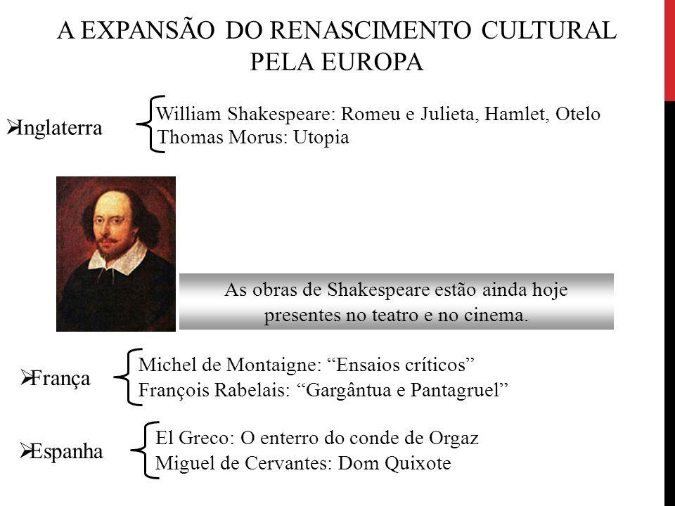 A EXPANSÃO DO RENASCIMENTO CULTURAL PELA EUROPA As obras de Shakespeare estão ainda hoje presentes no teatro e no cinema. Thomas Morus: Utopia  Ingla