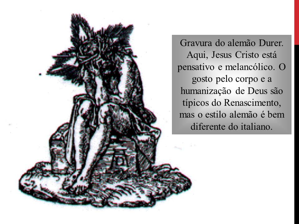 Gravura do alemão Durer. Aqui, Jesus Cristo está pensativo e melancólico. O gosto pelo corpo e a humanização de Deus são típicos do Renascimento, mas