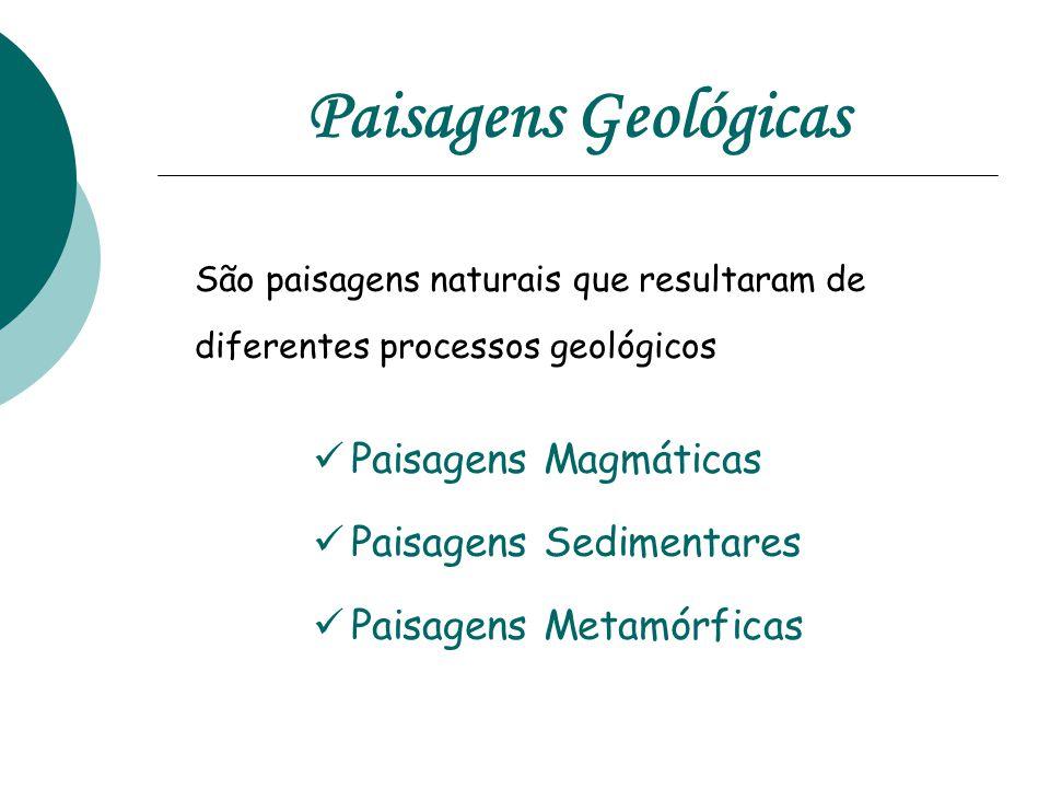 São paisagens naturais que resultaram de diferentes processos geológicos  Paisagens Magmáticas  Paisagens Sedimentares  Paisagens Metamórficas