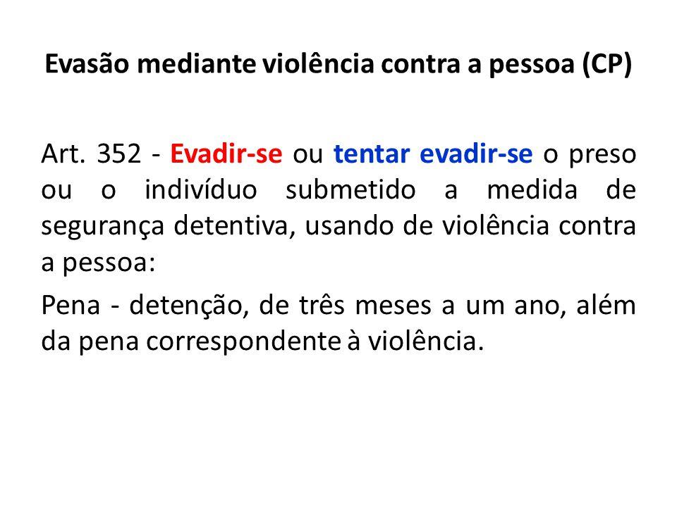 Evasão mediante violência contra a pessoa (CP) Art. 352 - Evadir-se ou tentar evadir-se o preso ou o indivíduo submetido a medida de segurança detenti