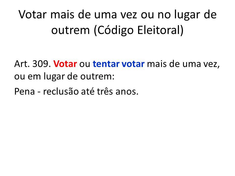 Votar mais de uma vez ou no lugar de outrem (Código Eleitoral) Art. 309. Votar ou tentar votar mais de uma vez, ou em lugar de outrem: Pena - reclusão