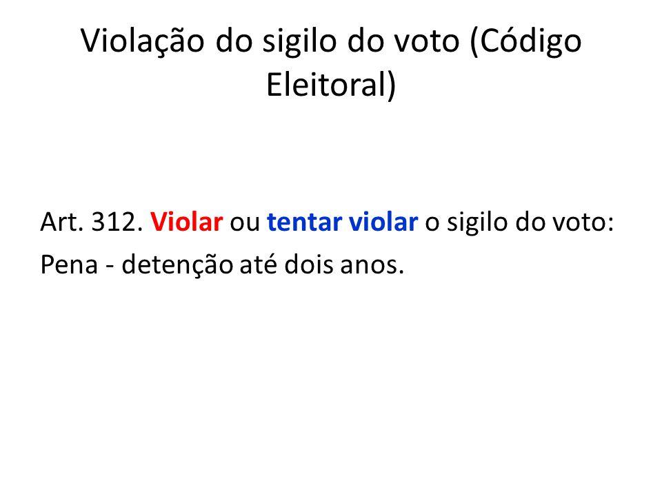 Violação do sigilo do voto (Código Eleitoral) Art. 312. Violar ou tentar violar o sigilo do voto: Pena - detenção até dois anos.