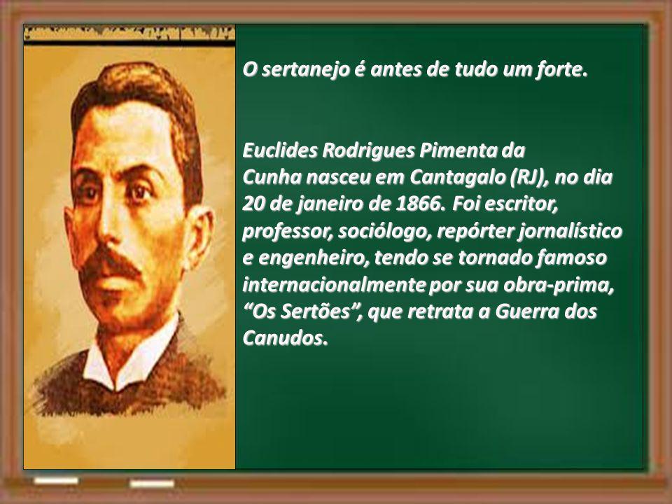 O sertanejo é antes de tudo um forte. Euclides Rodrigues Pimenta da Cunha nasceu em Cantagalo (RJ), no dia 20 de janeiro de 1866. Foi escritor, profes
