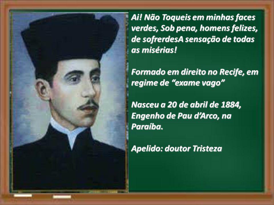 Ai! Não Toqueis em minhas faces verdes, Sob pena, homens felizes, de sofrerdesA sensação de todas as misérias! Formado em direito no Recife, em regime