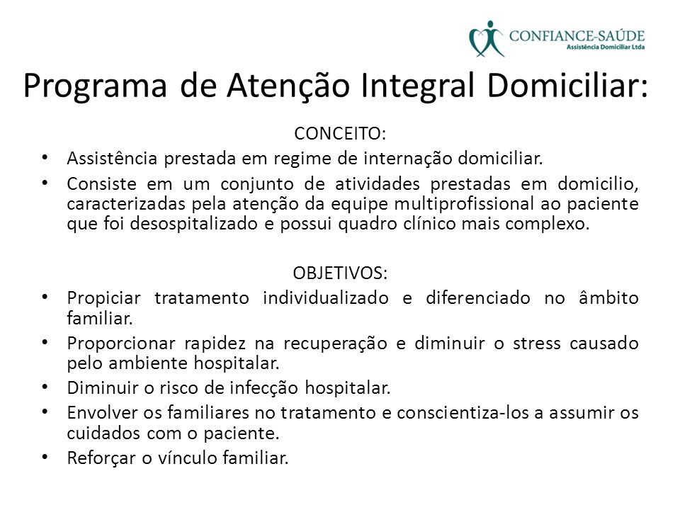 Programa de Atenção Integral Domiciliar: CONCEITO: • Assistência prestada em regime de internação domiciliar. • Consiste em um conjunto de atividades