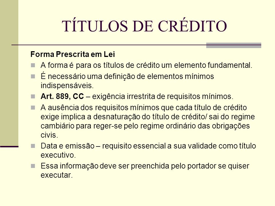 TÍTULOS DE CRÉDITO Forma Prescrita em Lei  A forma é para os títulos de crédito um elemento fundamental.  É necessário uma definição de elementos mí