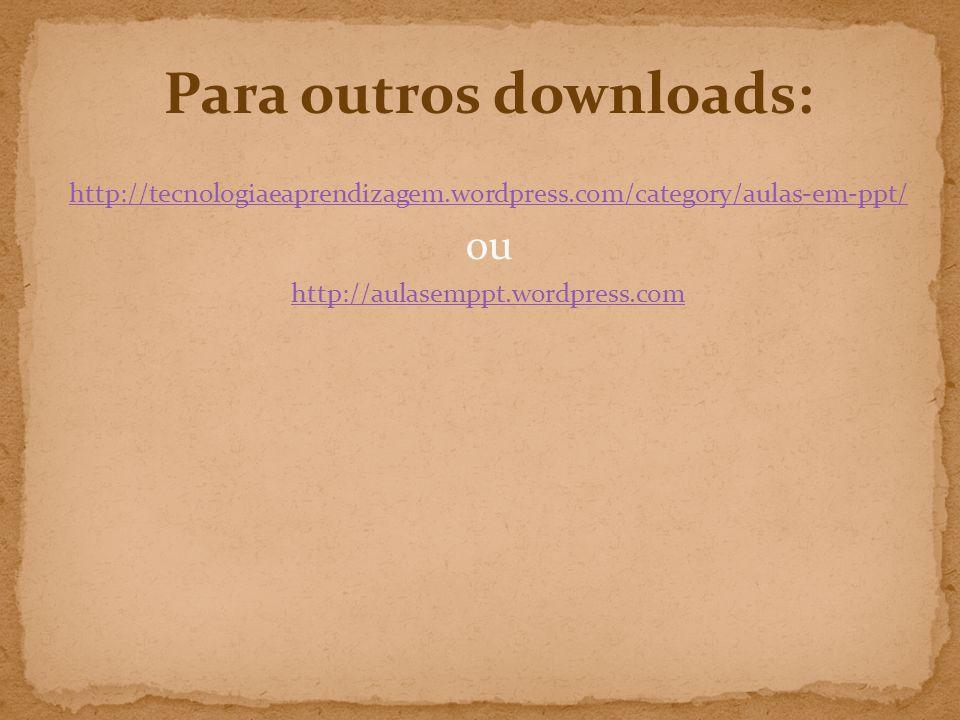 Para outros downloads: http://tecnologiaeaprendizagem.wordpress.com/category/aulas-em-ppt/ ou http://aulasemppt.wordpress.com