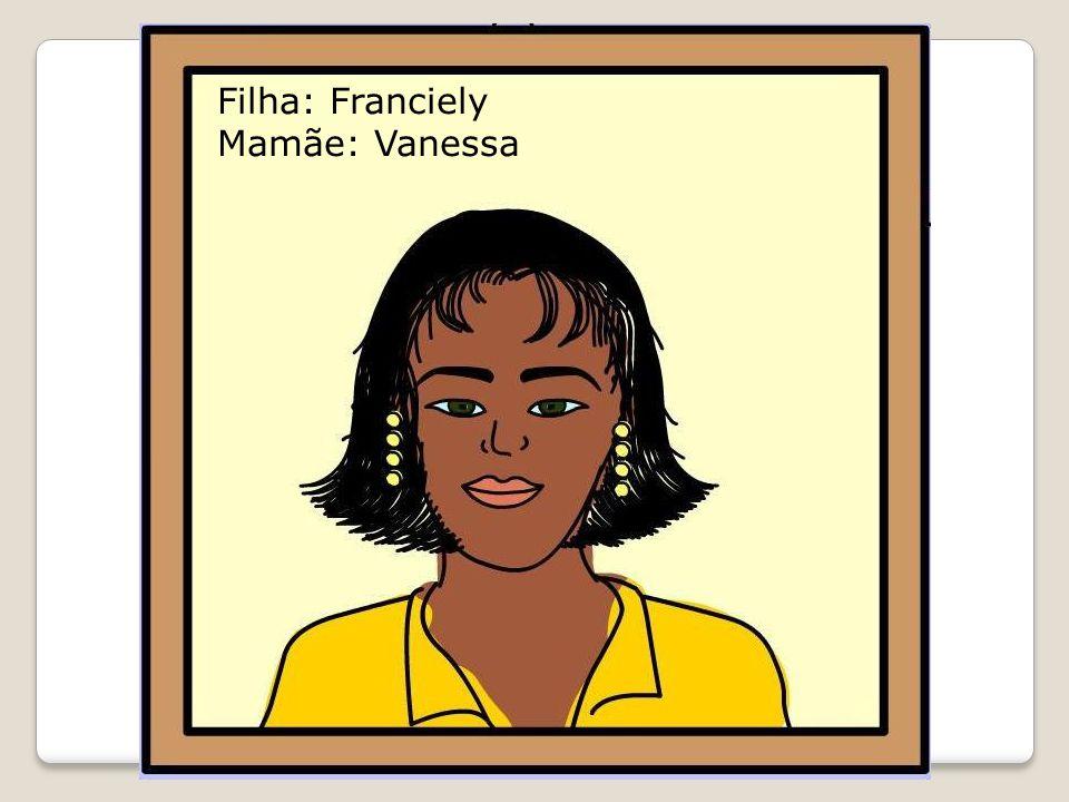 Filha: Franciely Mamãe: Vanessa