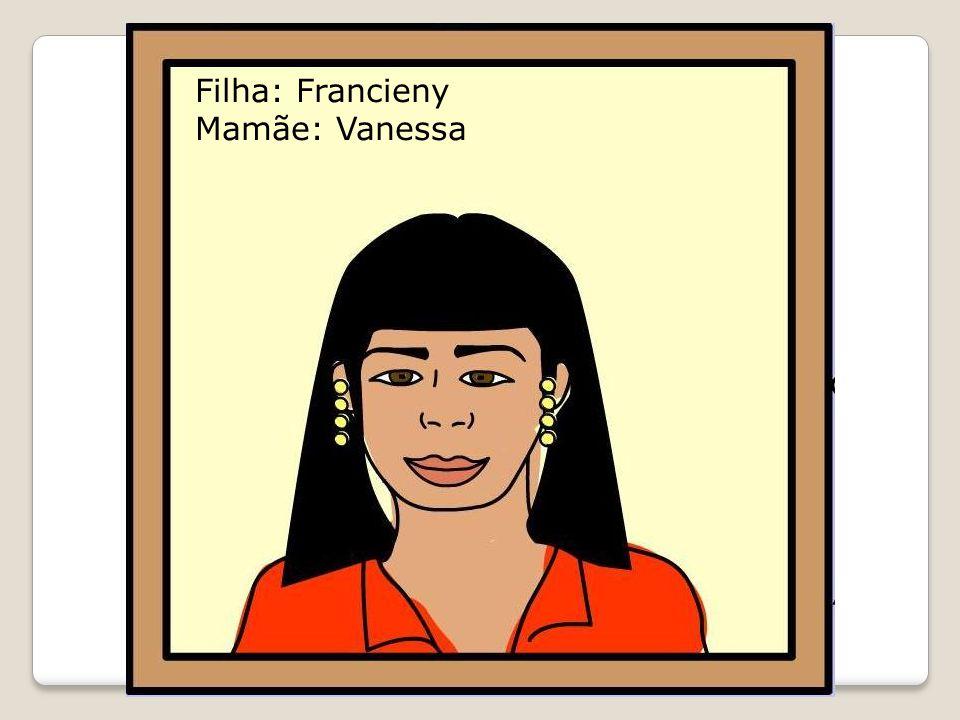 Filha: Francieny Mamãe: Vanessa