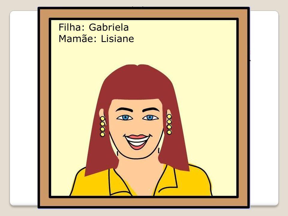 Filha: Gabriela Mamãe: Lisiane