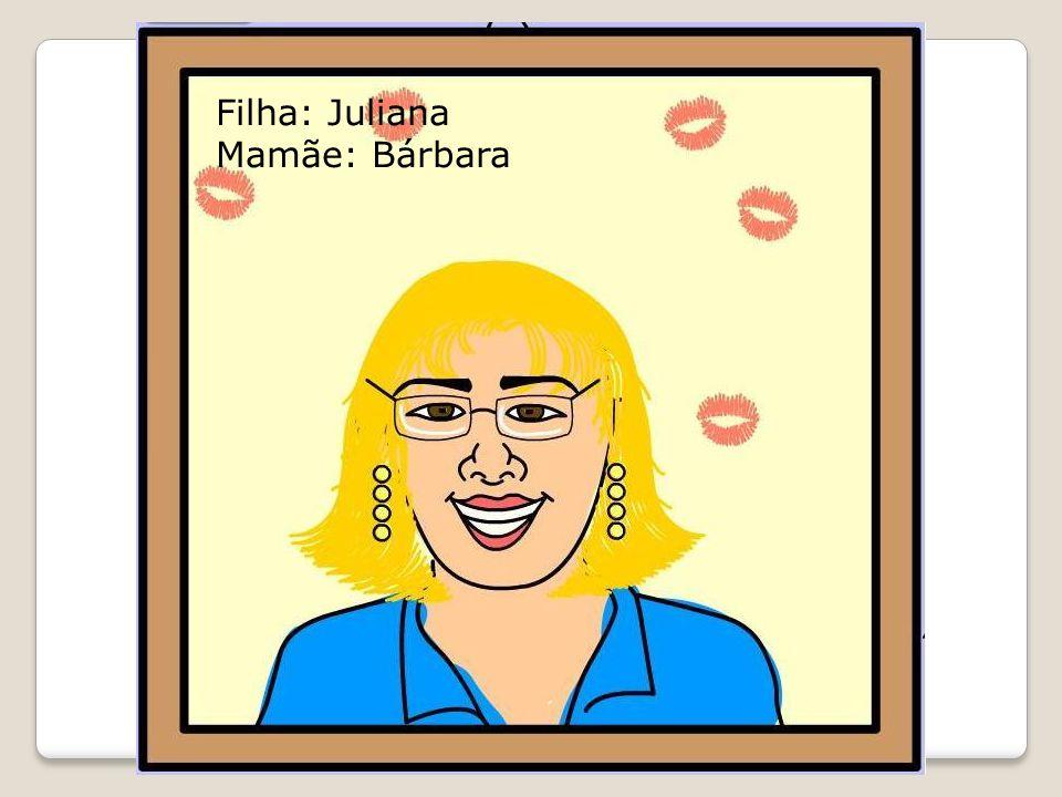Filha: Juliana Mamãe: Bárbara
