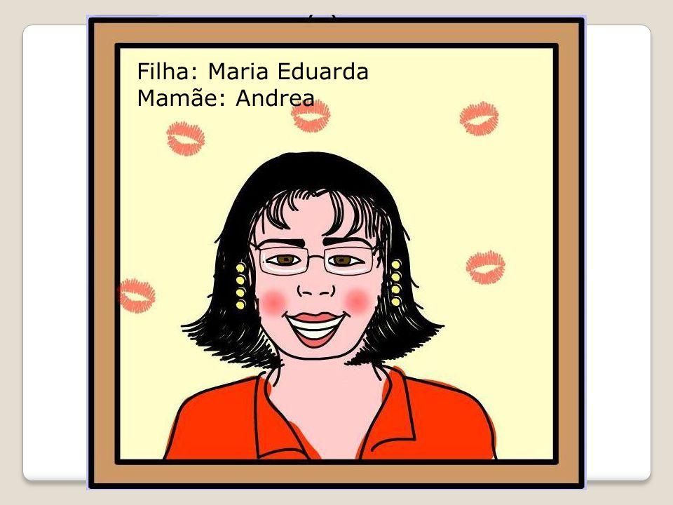 Filha: Maria Eduarda Mamãe: Andrea