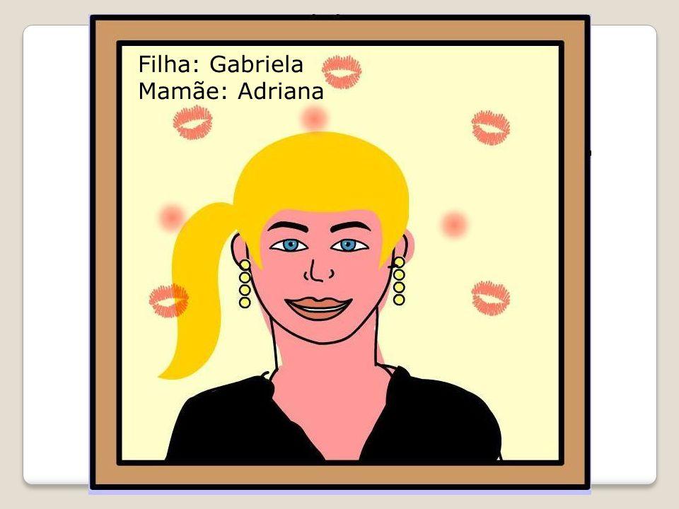Filha: Gabriela Mamãe: Adriana