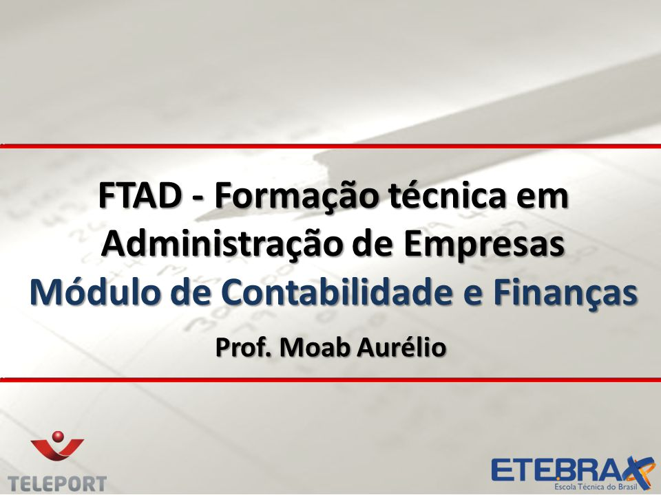 FTAD - Formação técnica em Administração de Empresas Módulo de Contabilidade e Finanças Prof. Moab Aurélio