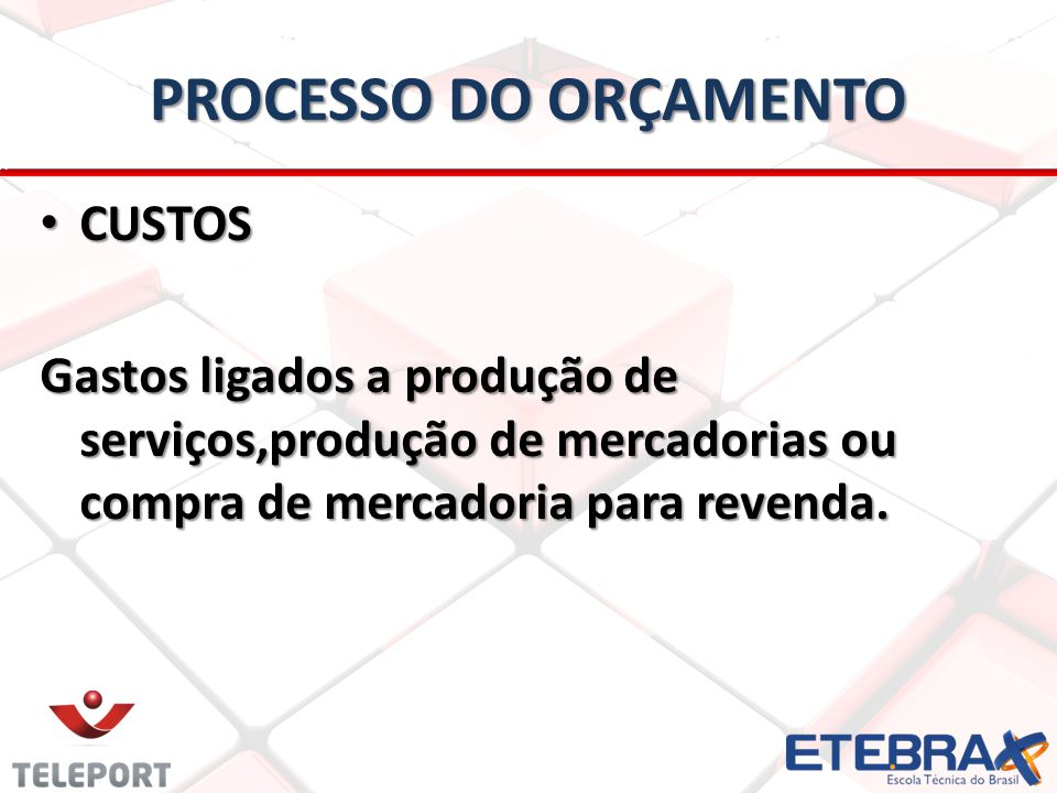 PROCESSO DO ORÇAMENTO • CUSTOS Gastos ligados a produção de serviços,produção de mercadorias ou compra de mercadoria para revenda.