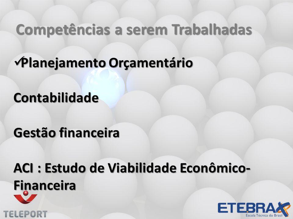 Competências a serem Trabalhadas  Planejamento Orçamentário Contabilidade Gestão financeira ACI : Estudo de Viabilidade Econômico- Financeira