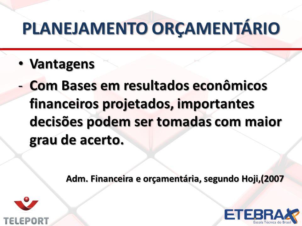 PLANEJAMENTO ORÇAMENTÁRIO • Vantagens -Com Bases em resultados econômicos financeiros projetados, importantes decisões podem ser tomadas com maior grau de acerto.