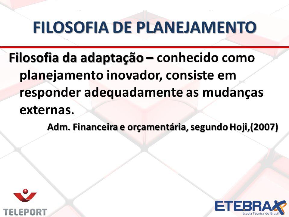 FILOSOFIA DE PLANEJAMENTO Filosofia da adaptação – Filosofia da adaptação – conhecido como planejamento inovador, consiste em responder adequadamente as mudanças externas.