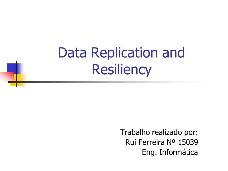 Data Replication and Resiliency Trabalho realizado por: Rui Ferreira Nº 15039 Eng. Informática