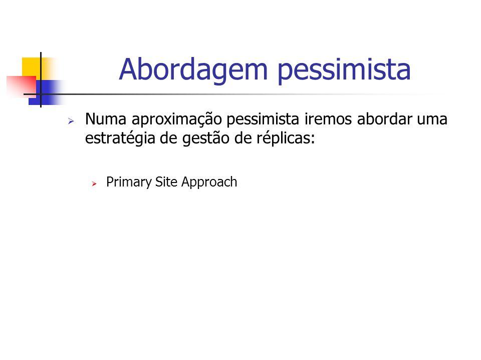 Abordagem pessimista  Numa aproximação pessimista iremos abordar uma estratégia de gestão de réplicas:  Primary Site Approach