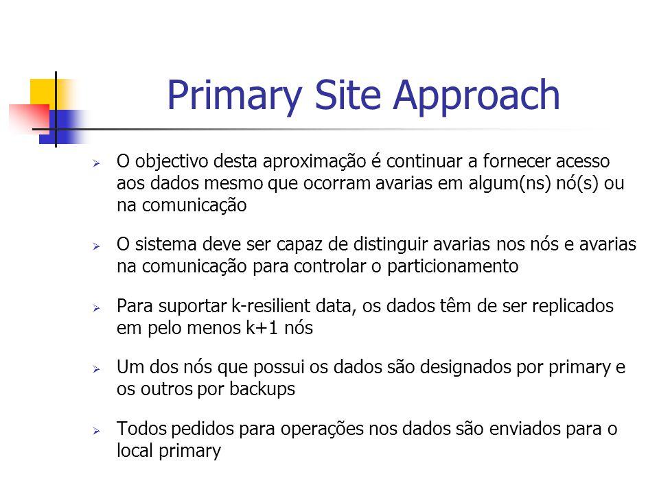 Primary Site Approach  O objectivo desta aproximação é continuar a fornecer acesso aos dados mesmo que ocorram avarias em algum(ns) nó(s) ou na comunicação  O sistema deve ser capaz de distinguir avarias nos nós e avarias na comunicação para controlar o particionamento  Para suportar k-resilient data, os dados têm de ser replicados em pelo menos k+1 nós  Um dos nós que possui os dados são designados por primary e os outros por backups  Todos pedidos para operações nos dados são enviados para o local primary