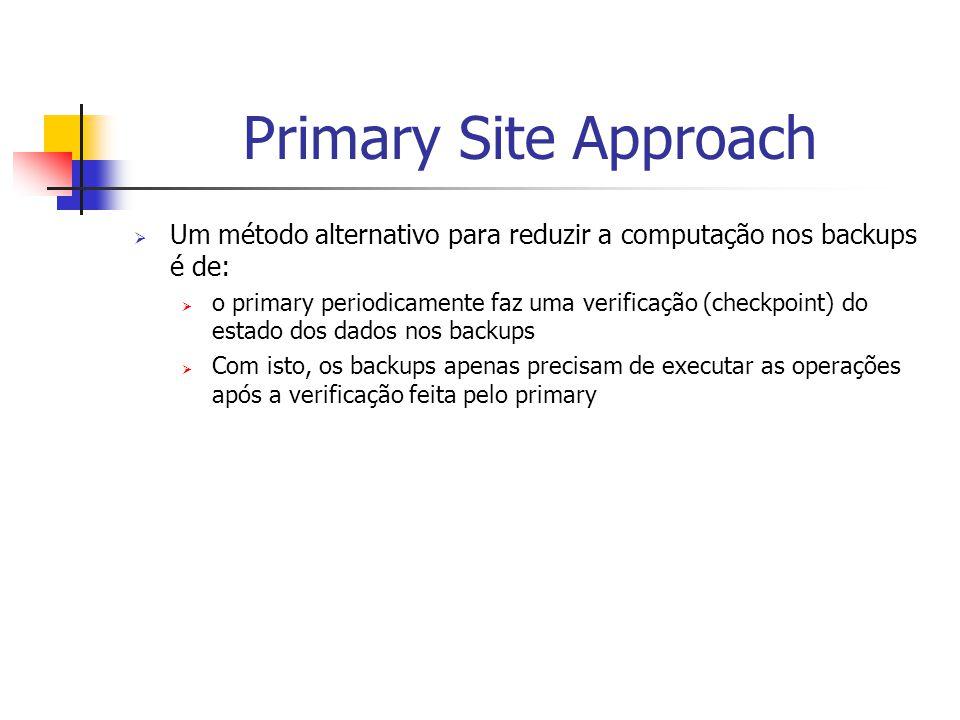 Primary Site Approach  Um método alternativo para reduzir a computação nos backups é de:  o primary periodicamente faz uma verificação (checkpoint) do estado dos dados nos backups  Com isto, os backups apenas precisam de executar as operações após a verificação feita pelo primary