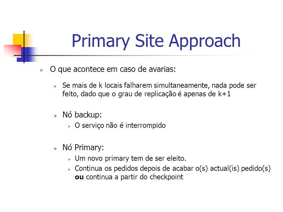 Primary Site Approach  O que acontece em caso de avarias:  Se mais de k locais falharem simultaneamente, nada pode ser feito, dado que o grau de replicação é apenas de k+1  Nó backup:  O serviço não é interrompido  Nó Primary:  Um novo primary tem de ser eleito.