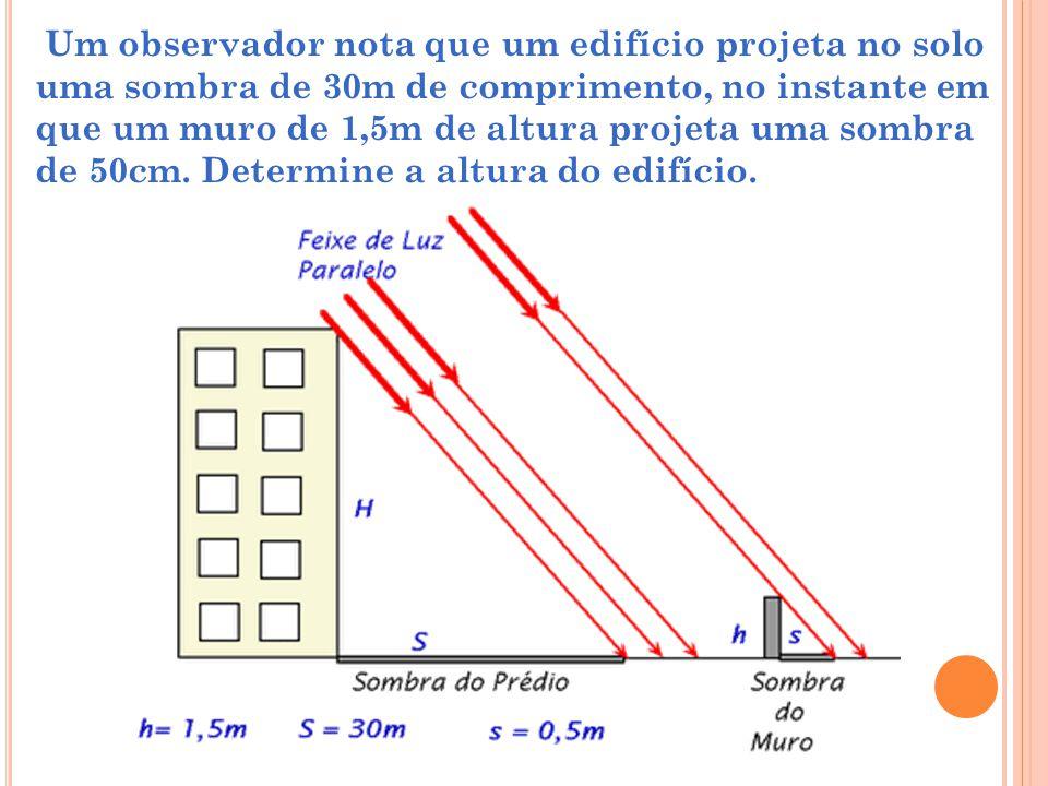 Um observador nota que um edifício projeta no solo uma sombra de 30m de comprimento, no instante em que um muro de 1,5m de altura projeta uma sombra d
