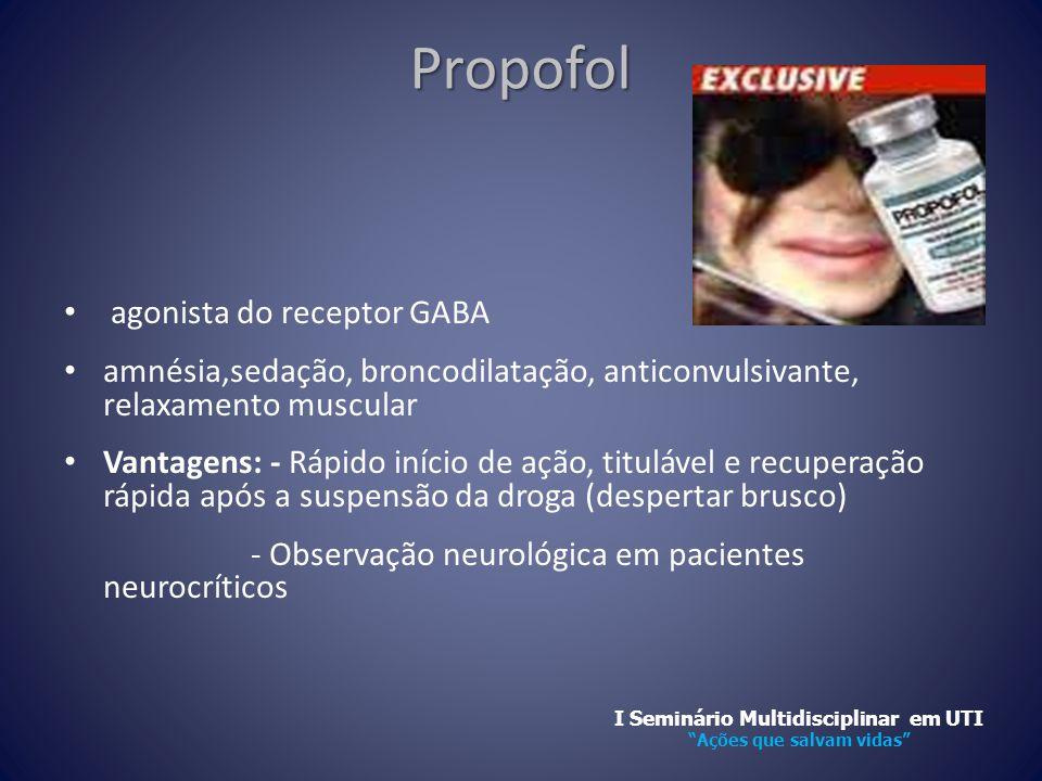 Propofol • agonista do receptor GABA • amnésia,sedação, broncodilatação, anticonvulsivante, relaxamento muscular • Vantagens: - Rápido início de ação,