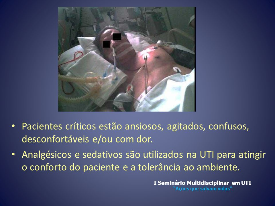 • Pacientes críticos estão ansiosos, agitados, confusos, desconfortáveis e/ou com dor. • Analgésicos e sedativos são utilizados na UTI para atingir o