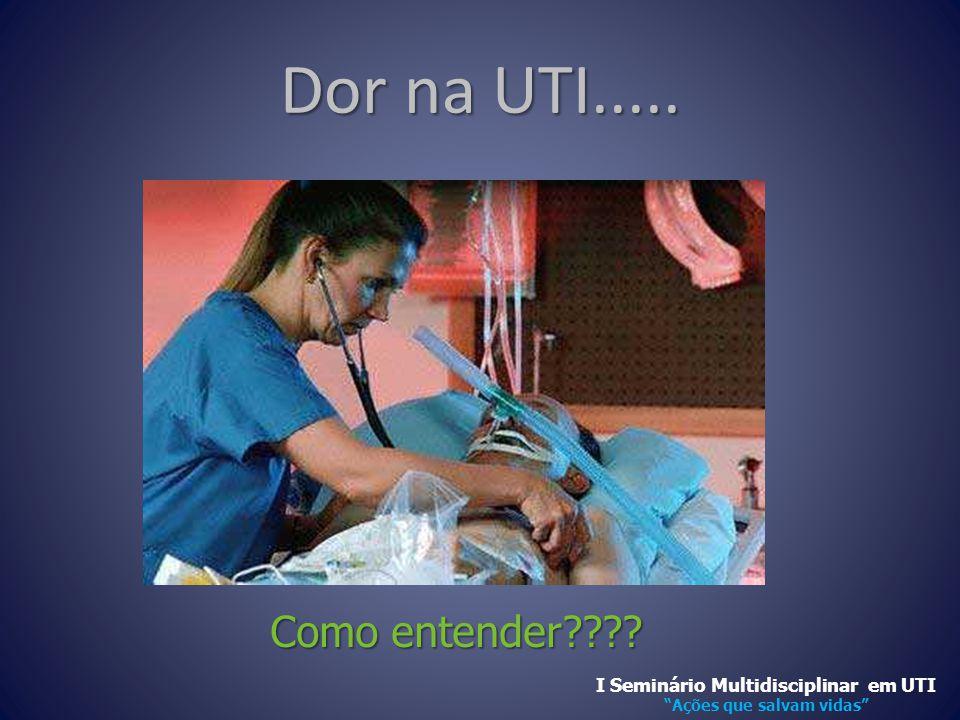 """Dor na UTI..... Como entender???? Como entender???? I Seminário Multidisciplinar em UTI """"Ações que salvam vidas"""""""
