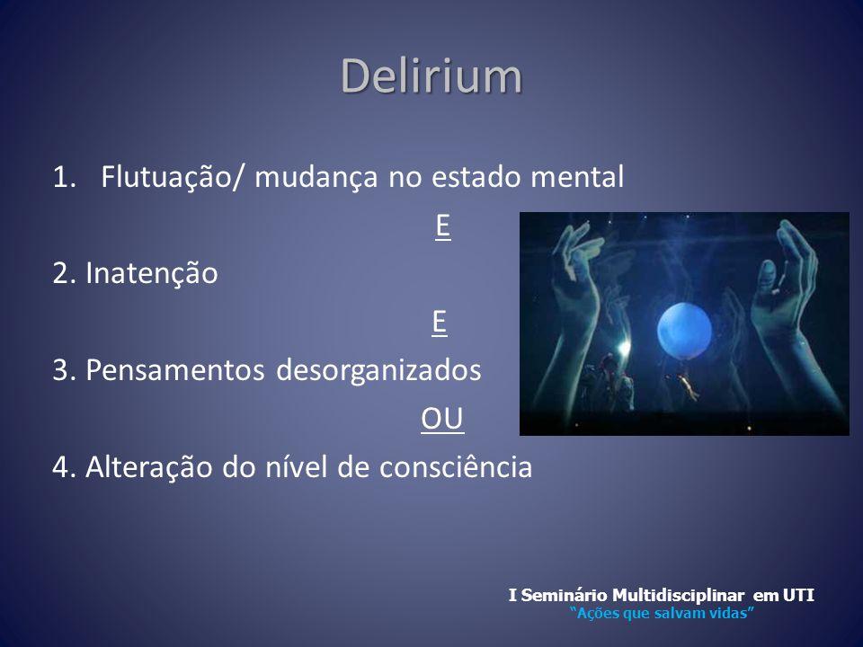 Delirium 1.Flutuação/ mudança no estado mental E 2. Inatenção E 3. Pensamentos desorganizados OU 4. Alteração do nível de consciência I Seminário Mult