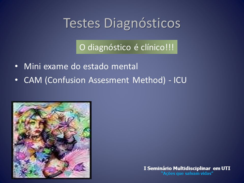 Testes Diagnósticos • Mini exame do estado mental • CAM (Confusion Assesment Method) - ICU O diagnóstico é clínico!!.