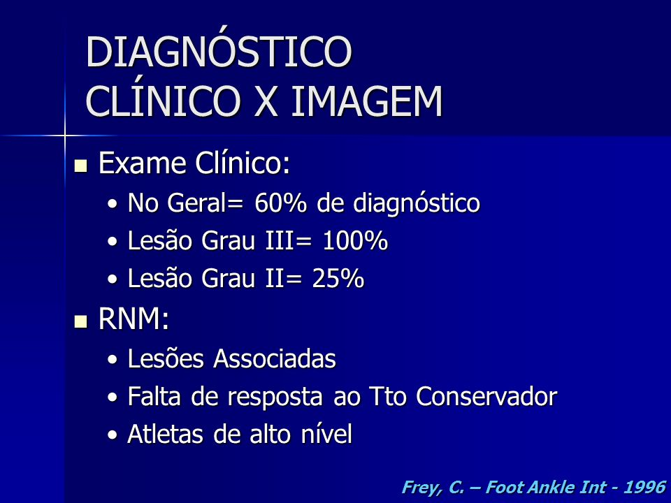 DIAGNÓSTICO CLÍNICO X IMAGEM  Exame Clínico: •No Geral= 60% de diagnóstico •Lesão Grau III= 100% •Lesão Grau II= 25%  RNM: •Lesões Associadas •Falta de resposta ao Tto Conservador •Atletas de alto nível Frey, C.