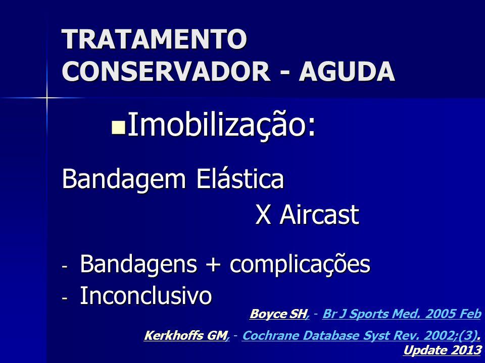 TRATAMENTO CONSERVADOR - AGUDA  Imobilização: Bandagem Elástica X Aircast - Bandagens + complicações - Inconclusivo Boyce SHBoyce SH, - Br J Sports Med.