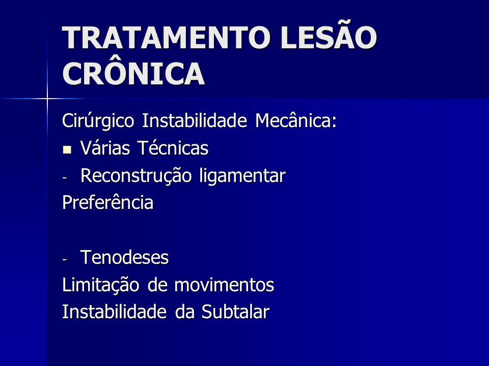 TRATAMENTO LESÃO CRÔNICA Cirúrgico Instabilidade Mecânica:  Várias Técnicas - Reconstrução ligamentar Preferência - Tenodeses Limitação de movimentos Instabilidade da Subtalar