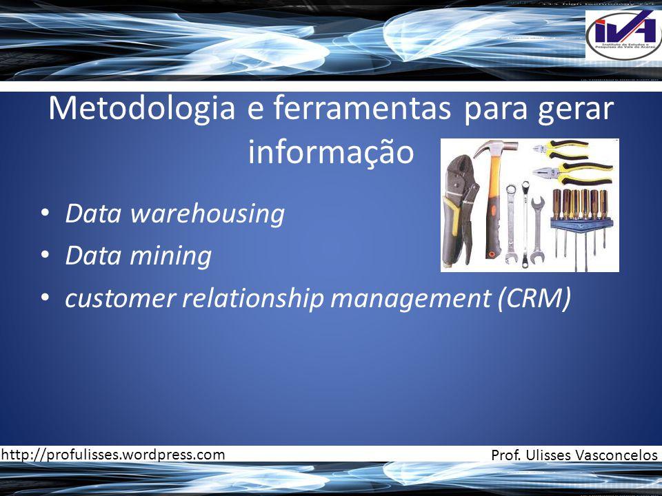 Metodologia e ferramentas para gerar informação • Data warehousing • Data mining • customer relationship management (CRM) Prof. Ulisses Vasconcelos ht
