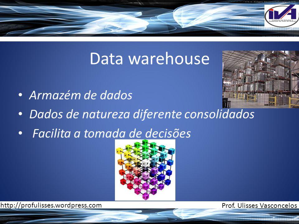 Data warehouse • Armazém de dados • Dados de natureza diferente consolidados • Facilita a tomada de decisões Prof. Ulisses Vasconcelos http://profulis