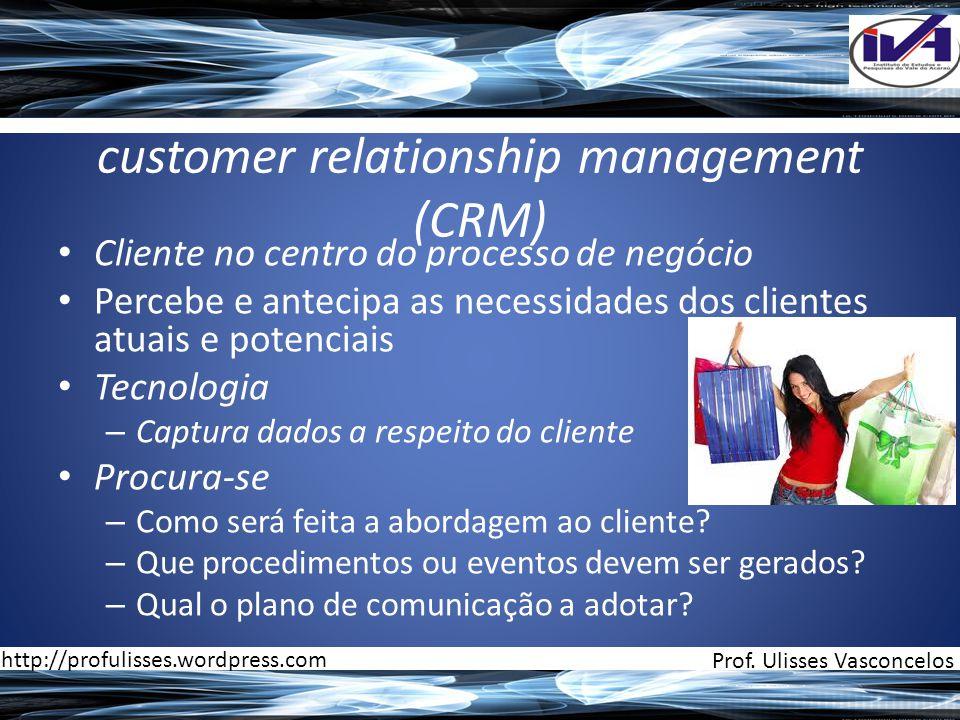 customer relationship management (CRM) • Cliente no centro do processo de negócio • Percebe e antecipa as necessidades dos clientes atuais e potenciais • Tecnologia – Captura dados a respeito do cliente • Procura-se – Como será feita a abordagem ao cliente.