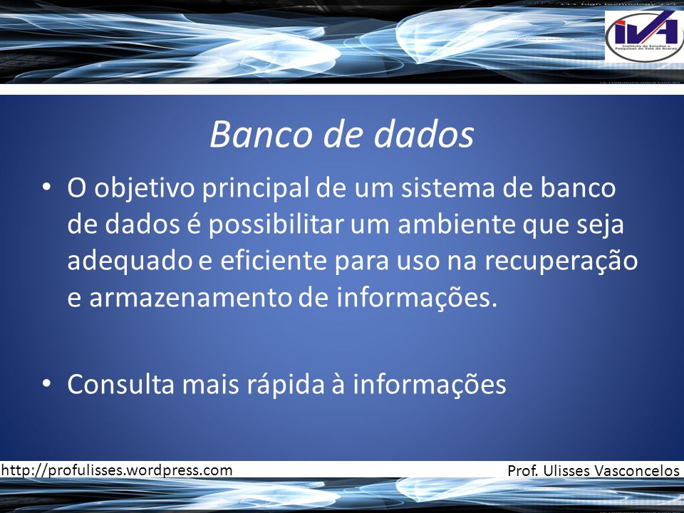 Banco de dados • O objetivo principal de um sistema de banco de dados é possibilitar um ambiente que seja adequado e eficiente para uso na recuperação e armazenamento de informações.