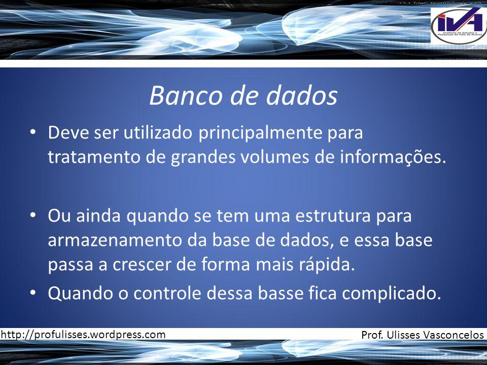 Banco de dados • Deve ser utilizado principalmente para tratamento de grandes volumes de informações. • Ou ainda quando se tem uma estrutura para arma